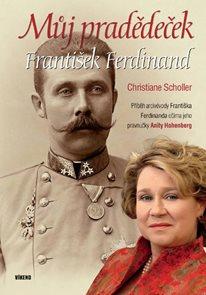 Můj pradědeček František Ferdinand - Příběh arcivévody Františka Ferdinanda očima jeho pravnučky Ani